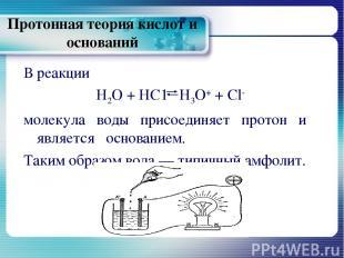 Протонная теория кислот и оснований В реакции Н2О + НС1 Н3О+ + Сl- молекула воды