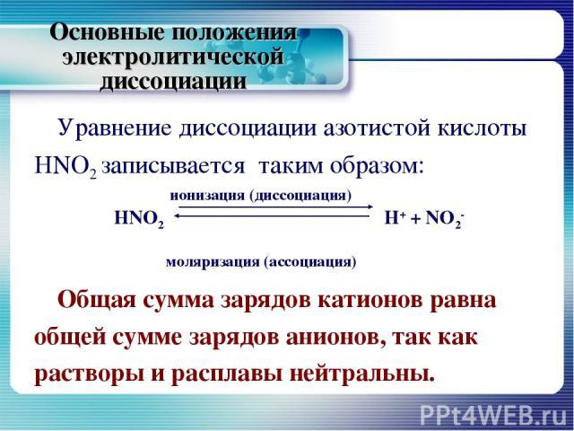 Основные положения электролитической диссоциации Уравнение диссоциации азотистой кислоты HNO2 записывается таким образом: ионизация (диссоциация) НNO2 H+ + NO2- моляризация (ассоциация) Общая сумма зарядов катионов равна общей сумме зарядов анионов,…