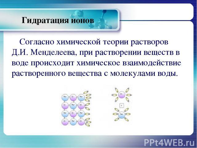 Гидратация ионов Согласно химической теории растворов Д.И. Менделеева, при растворении веществ в воде происходит химическое взаимодействие растворенного вещества с молекулами воды.