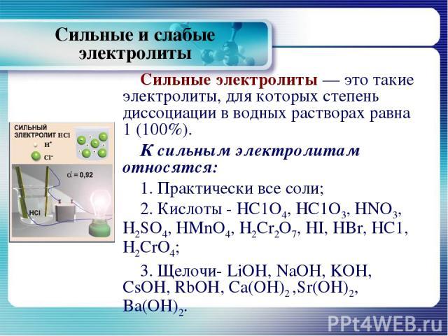 Сильные электролиты — это такие электролиты, для которых степень диссоциации в водных растворах равна 1 (100%). К сильным электролитам относятся: 1. Практически все соли; 2. Кислоты - НС1О4, НС1О3, HNO3, H2SO4, HMnO4, H2Cr2О7, HI, HBr, НС1, H2CrО4; …