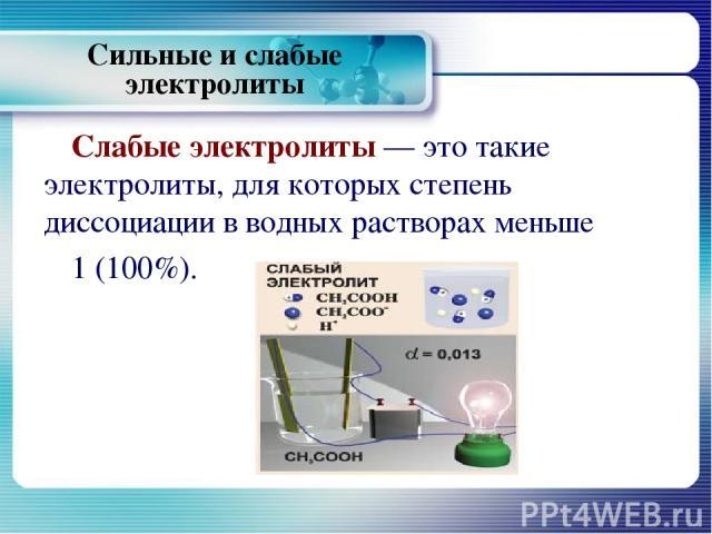 Слабые электролиты — это такие электролиты, для которых степень диссоциации в водных растворах меньше 1 (100%). Сильные и слабые электролиты