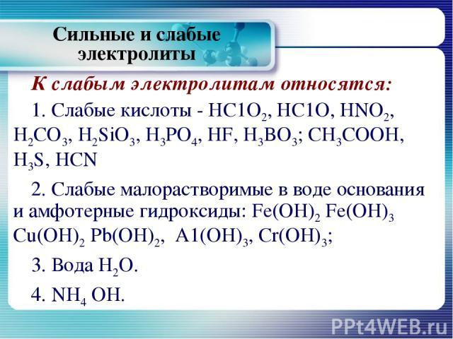 К слабым электролитам относятся: 1. Слабые кислоты - НС1О2, НС1О, HNO2, H2CO3, H2SiО3, H3PO4, HF, H3BO3; CH3COOH, H3S, HCN 2. Слабые малорастворимые в воде основания и амфотерные гидроксиды: Fe(OH)2 Fe(OH)3 Cu(OH)2 Pb(OH)2, A1(OH)3, Cr(OH)3; 3. Вода…