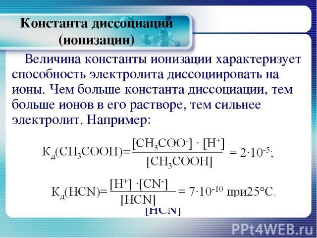 Константа диссоциации (ионизации) Величина константы ионизации характеризует способность электролита диссоциировать на ионы. Чем больше константа диссоциации, тем больше ионов в его растворе, тем сильнее электролит. Например: Кд(СН3СООН)=[СН3СОО-] ∙…
