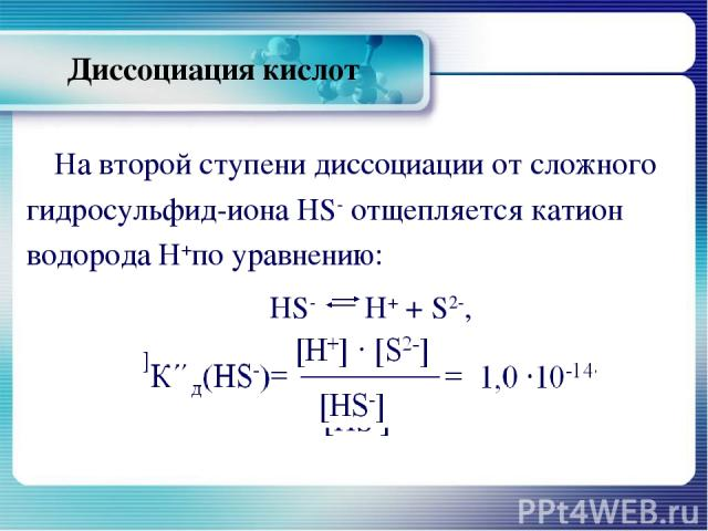 Диссоциация кислот На второй ступени диссоциации от сложного гидросульфид-иона HS- отщепляется катион водорода Н+по уравнению: HS- Н+ + S2-, К΄΄д(HS-)= [Н+] ∙ [S2-] = 1,0 ∙10-14. [HS-]