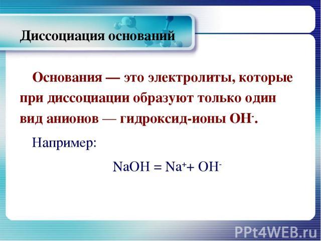 Диссоциация оснований Основания — это электролиты, которые при диссоциации образуют только один вид анионов — гидроксид-ионы ОН-. Например: NaOH = Na++ OH-