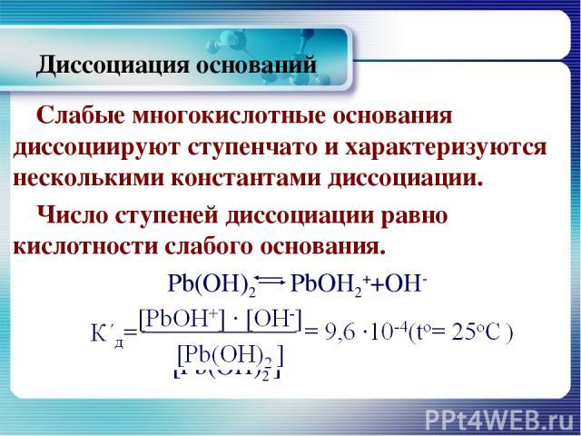 Диссоциация оснований Слабые многокислотные основания диссоциируют ступенчато и характеризуются несколькими константами диссоциации. Число ступеней диссоциации равно кислотности слабого основания. Рb(ОН)2 РbОН2++ОН- д=[РbОН+] ∙ [ОН-] =9,6 ∙10-4(tо=2…