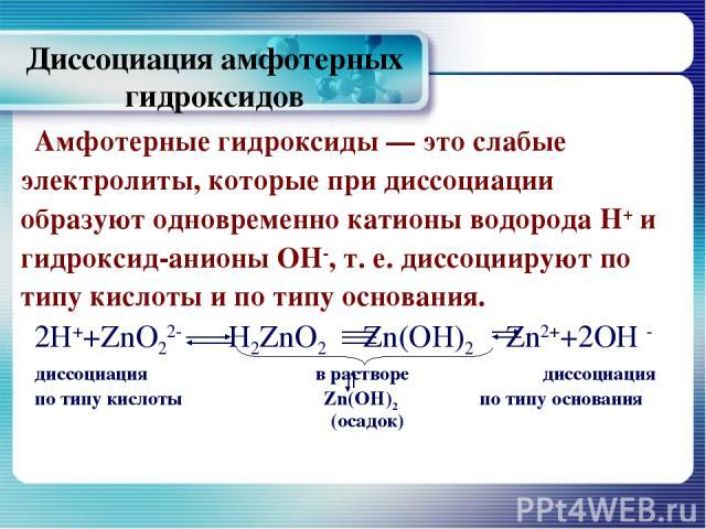 Диссоциация амфотерных гидроксидов Амфотерные гидроксиды — это слабые электролиты, которые при диссоциации образуют одновременно катионы водорода Н+ и гидроксид-анионы ОН-, т. е. диссоциируют по типу кислоты и по типу основания. 2Н++ZnO22- H2ZnO2 Zn…