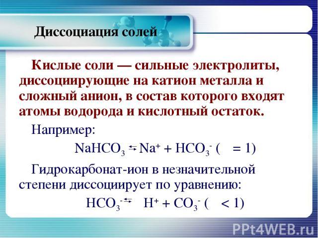 Диссоциация солей Кислые соли — сильные электролиты, диссоциирующие на катион металла и сложный анион, в состав которого входят атомы водорода и кислотный остаток. Например: NaHCO3 Na+ + НСО3- (α = 1) Гидрокарбонат-ион в незначительной степени диссо…