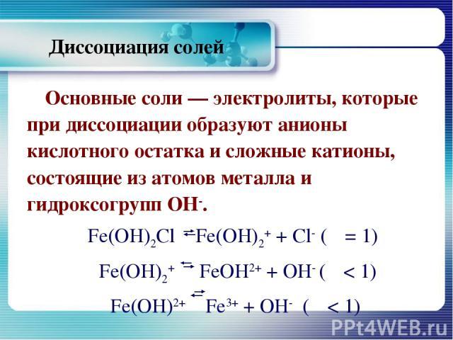 Диссоциация солей Основные соли — электролиты, которые при диссоциации образуют анионы кислотного остатка и сложные катионы, состоящие из атомов металла и гидроксогрупп ОН-. Fe(OH)2Cl Fe(OH)2+ + Cl- (α = 1) Fe(OH)2+ FeOH2+ + ОH- (α < 1) Fe(OH)2+ Fe3…