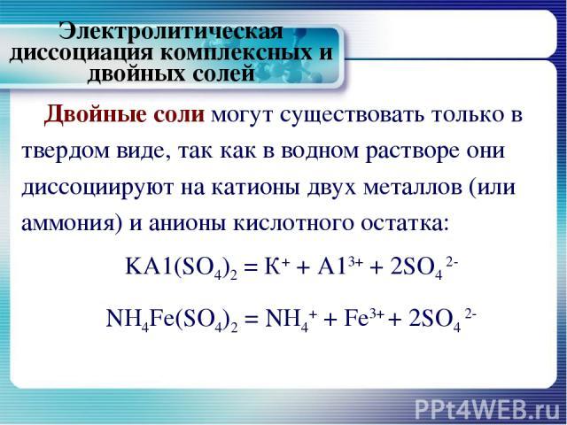 Электролитическая диссоциация комплексных и двойных солей Двойные соли могут существовать только в твердом виде, так как в водном растворе они диссоциируют на катионы двух металлов (или аммония) и анионы кислотного остатка: KA1(SO4)2 = К+ + А13+ + 2…