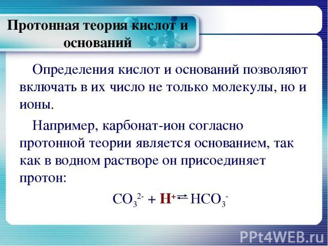 Протонная теория кислот и оснований Определения кислот и оснований позволяют включать в их число не только молекулы, но и ионы. Например, карбонат-ион согласно протонной теории является основанием, так как в водном растворе он присоединяет протон: C…