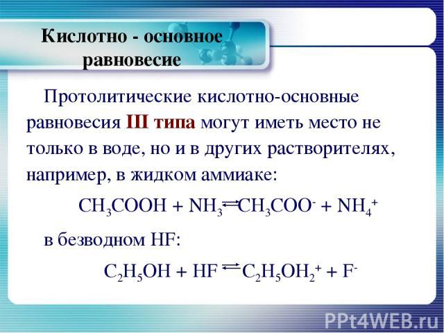 Кислотно - основное равновесие Протолитические кислотно-основные равновесия III типа могут иметь место не только в воде, но и в других растворителях, например, в жидком аммиаке: СН3СООН + NН3 СН3СОО- + NH4+ в безводном HF: С2Н5ОН + HF С2Н5ОН2+ + F-
