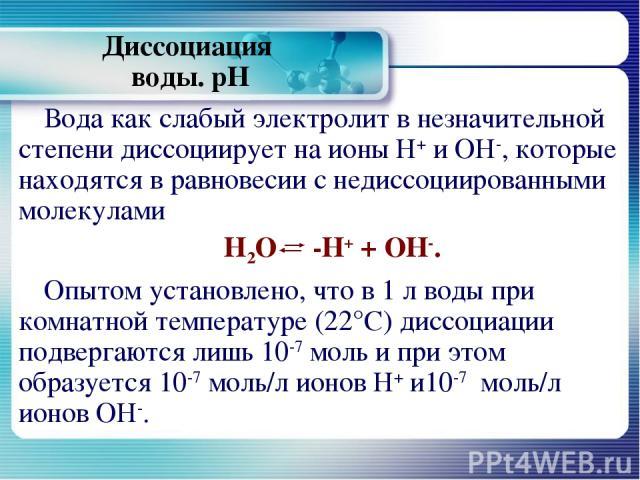 Диссоциация воды. рН Вода как слабый электролит в незначительной степени диссоциирует на ионы Н+ и ОН-, которые находятся в равновесии с недиссоциированными молекулами Н2О -Н+ + ОН-. Опытом установлено, что в 1 л воды при комнатной температуре (22°С…