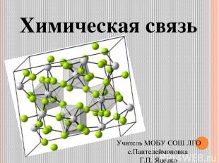 Химическая связь Учитель МОБУ СОШ ЛГО с.Пантелеймоновка Г.П. Яценко