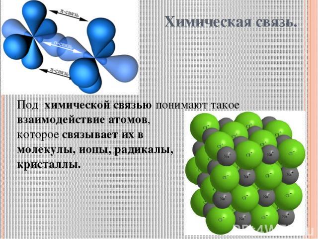 Химическая связь. Под химической связью понимают такое взаимодействие атомов, которое связывает их в молекулы, ионы, радикалы, кристаллы.