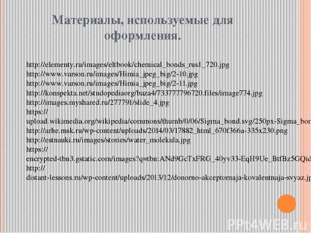 Материалы, используемые для оформления. http://elementy.ru/images/eltbook/chemical_bonds_rus1_720.jpg http://www.varson.ru/images/Himia_jpeg_big/2-10.jpg http://www.varson.ru/images/Himia_jpeg_big/2-11.jpg http://konspekta.net/studopediaorg/baza4/73…