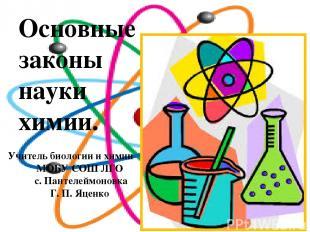 Основные законы науки химии. Учитель биологии и химии МОБУ СОШ ЛГО с. Пантелеймо