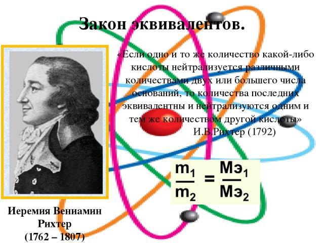 Закон эквивалентов. Иеремия Вениамин Рихтер (1762 – 1807) «Если одно и то же количество какой-либо кислоты нейтрализуется различными количествами двух или большего числа оснований, то количества последних эквивалентны и нейтрализуются одним и тем же…