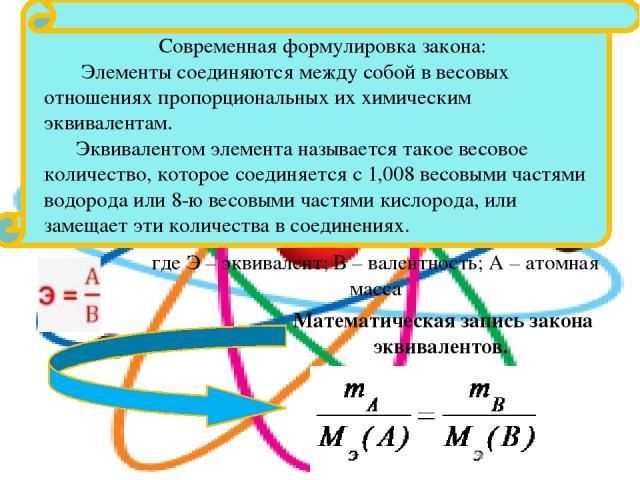где Э – эквивалент; В – валентность; А – атомная масса Математическая запись закона эквивалентов. Современная формулировка закона: Элементы соединяются между собой в весовых отношениях пропорциональных их химическим эквивалентам. Эквивалентом элемен…