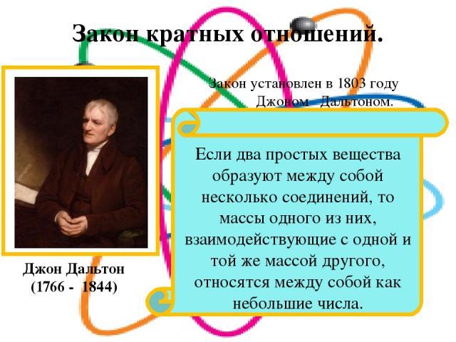 Закон кратных отношений. Джон Дальтон (1766 - 1844) Закон установлен в 1803 году Джоном Дальтоном. Если два простых вещества образуют между собой несколько соединений, то массы одного из них, взаимодействующие с одной и той же массой другого, относя…