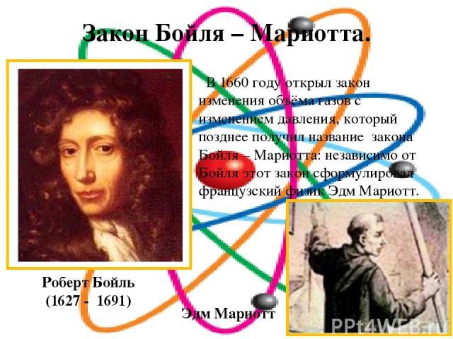 Закон Бойля – Мариотта. Роберт Бойль (1627 - 1691) В 1660 году открыл закон изменения объёма газов с изменением давления, который позднее получил название закона Бойля – Мариотта: независимо от Бойля этот закон сформулировал французский физик Эдм Ма…