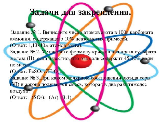 Задачи для закрепления. Задание № 1. Вычислите число атомов азота в 100г карбоната аммония, содержащего 10% неазотистых примесей. (Ответ: 1,13х1024 атомов азота). Задание № 2. Установите формулу кристаллогидрата сульфата железа (II), если известно, …