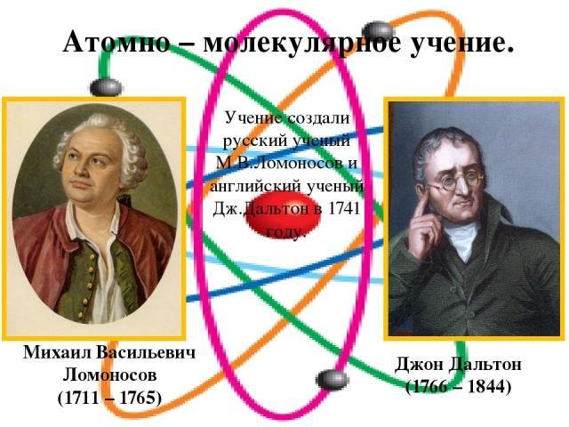 Атомно – молекулярное учение. Михаил Васильевич Ломоносов (1711 – 1765) Джон Дальтон (1766 – 1844) Учение создали русский ученый М.В.Ломоносов и английский ученый Дж.Дальтон в 1741 году.