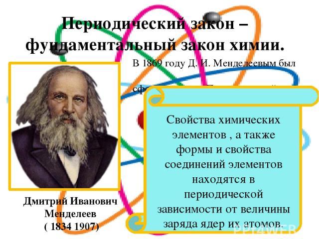Периодический закон – фундаментальный закон химии. В 1869 году Д. И. Менделеевым был сформулирован Периодический закон. Свойства химических элементов , а также формы и свойства соединений элементов находятся в периодической зависимости от величины з…