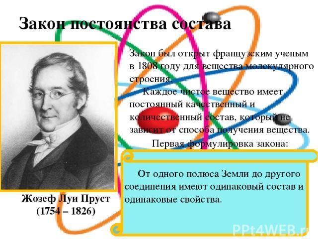 Закон постоянства состава веществ. Жозеф Луи Пруст (1754 – 1826) Закон был открыт французским ученым в 1808 году для вещества молекулярного строения. Каждое чистое вещество имеет постоянный качественный и количественный состав, который не зависит от…