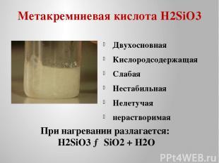 Метакремниевая кислота H2SiO3 Двухосновная Кислородсодержащая Слабая Нестабильна
