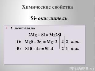 Химические свойства С металлами 2Mg + Si = Mg2Si О: Mg0 – 2e = Mg+2 4 2 в-ль В: