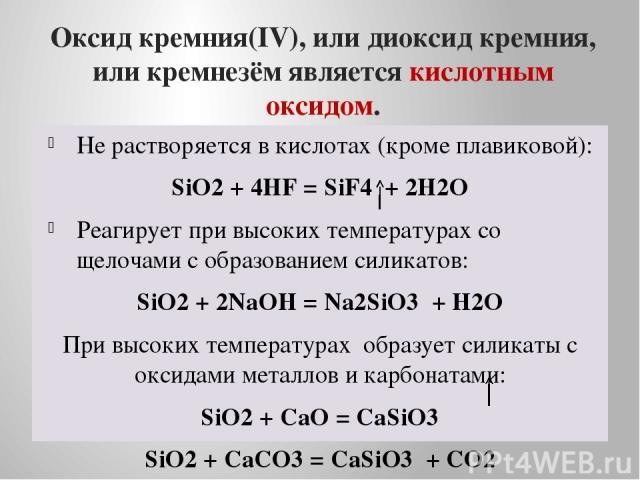 Оксид кремния(IV), или диоксид кремния, или кремнезём является кислотным оксидом. Не растворяется в кислотах (кроме плавиковой): SiO2 + 4HF = SiF4 + 2H2O Реагирует при высоких температурах со щелочами с образованием силикатов: SiO2 + 2NaOH = Na2SiO3…