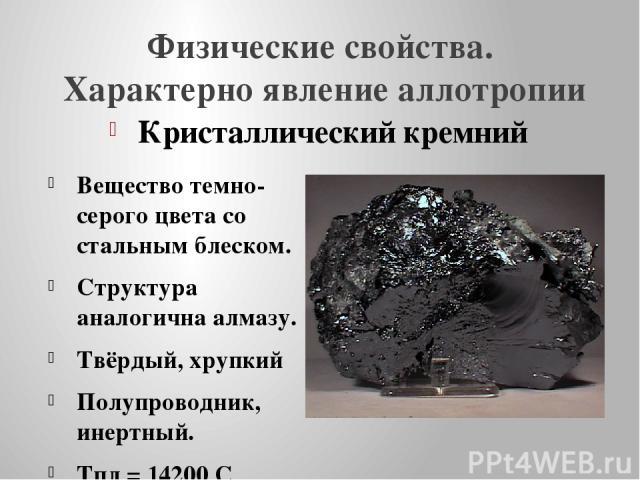 Физические свойства. Характерно явление аллотропии Кристаллический кремний Вещество темно-серого цвета со стальным блеском. Структура аналогична алмазу. Твёрдый, хрупкий Полупроводник, инертный. Тпл = 14200 С Плотность 2,33г/см3