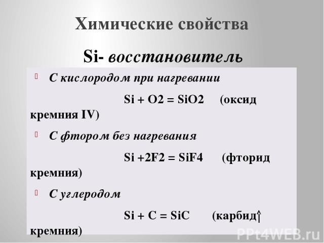 Химические свойства С кислородом при нагревании Si + O2 = SiO2 (оксид кремния IV) С фтором без нагревания Si +2F2 = SiF4 (фторид кремния) С углеродом Si + C = SiC (карбид кремния) С водородом не взаимодействует с кислотами не взаимодействует (кроме …