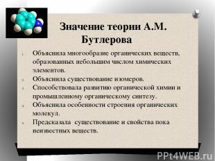 Значение теории А.М. Бутлерова Объяснила многообразие органических веществ, обра