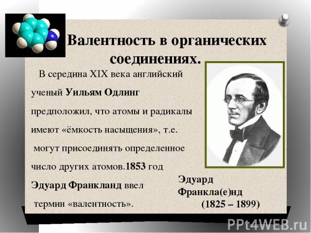Валентность в органических соединениях. В середина XIX века английский ученый Уильям Одлинг предположил, что атомы и радикалы имеют «ёмкость насыщения», т.е. могут присоединять определенное число других атомов.1853 год Эдуард Франкланд ввел термин «…