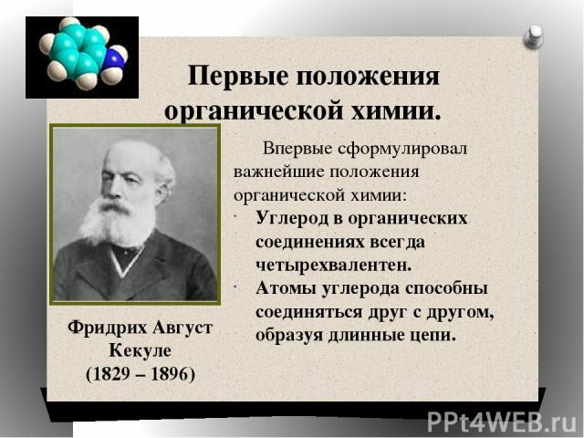 Первые положения органической химии. Фридрих Август Кекуле (1829 – 1896) Впервые сформулировал важнейшие положения органической химии: Углерод в органических соединениях всегда четырехвалентен. Атомы углерода способны соединяться друг с другом, обра…
