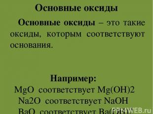 Основные оксиды Основные оксиды – это такие оксиды, которым соответствуют основа
