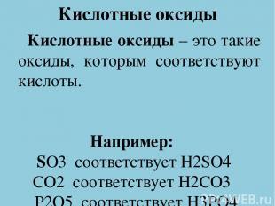 Кислотные оксиды Кислотные оксиды – это такие оксиды, которым соответствуют кисл