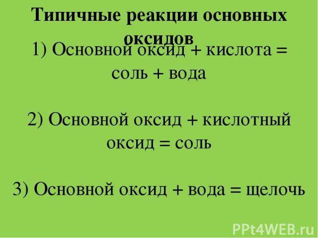 Типичные реакции основных оксидов 1) Основной оксид + кислота = соль + вода 2) Основной оксид + кислотный оксид = соль 3) Основной оксид + вода = щелочь