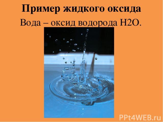 Пример жидкого оксида Вода – оксид водорода Н2O.
