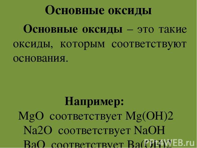 Основные оксиды Основные оксиды – это такие оксиды, которым соответствуют основания. Например: MgO соответствует Mg(OH)2 Na2O соответствует NaOH BaO соответствует Ba(OH)2
