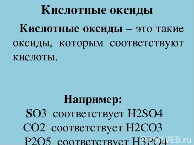 Кислотные оксиды Кислотные оксиды – это такие оксиды, которым соответствуют кислоты. Например: SO3 соответствует H2SO4 CO2 соответствует H2CO3 P2O5 соответствует H3PO4