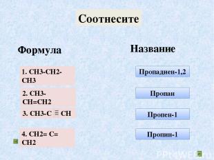 Соотнесите Формула Название Пропадиен-1,2 Пропан Пропен-1 Пропин-1 1. СH3-CH2-CH