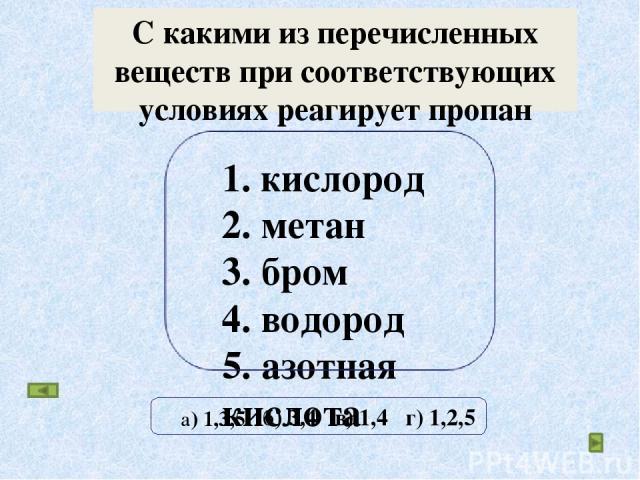 С какими из перечисленных веществ при соответствующих условиях реагирует пропан 1. кислород 2. метан 3. бром 4. водород 5. азотная кислота б) 3,4 в) 1,4 г) 1,2,5 а) 1,3,5