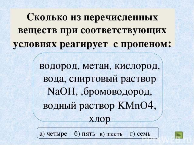 Сколько из перечисленных веществ при соответствующих условиях реагирует с пропеном: водород, метан, кислород, вода, спиртовый раствор NaOH, ,бромоводород, водный раствор KMnO4, хлор а) четыре б) пять г) семь в) шесть