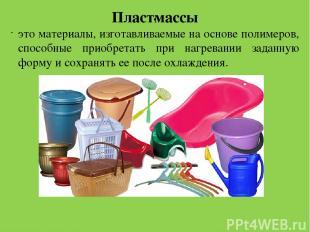 . Пластмассы это материалы, изготавливаемые на основе полимеров, способные приоб
