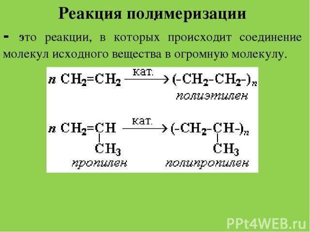 . Реакция полимеризации - это реакции, в которых происходит соединение молекул исходного вещества в огромную молекулу.