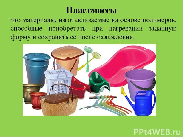 . Пластмассы это материалы, изготавливаемые на основе полимеров, способные приобретать при нагревании заданную форму и сохранять ее после охлаждения. изделия из пластмассы