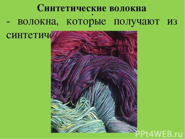 . Синтетические волокна - волокна, которые получают из синтетических полимеров.